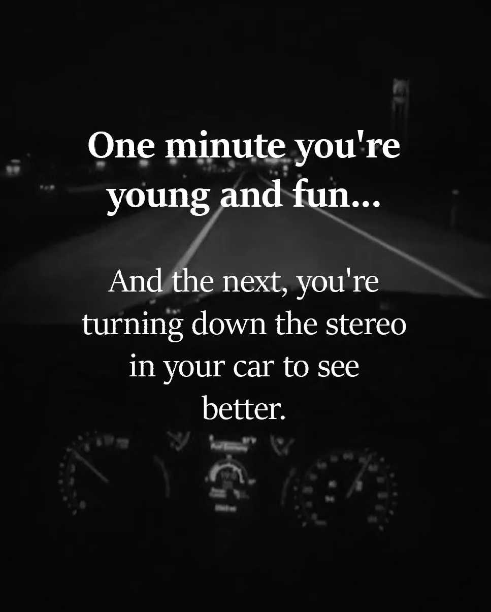One minute you're young and fun… And the next, you're turning down the stereo in your car to see better.